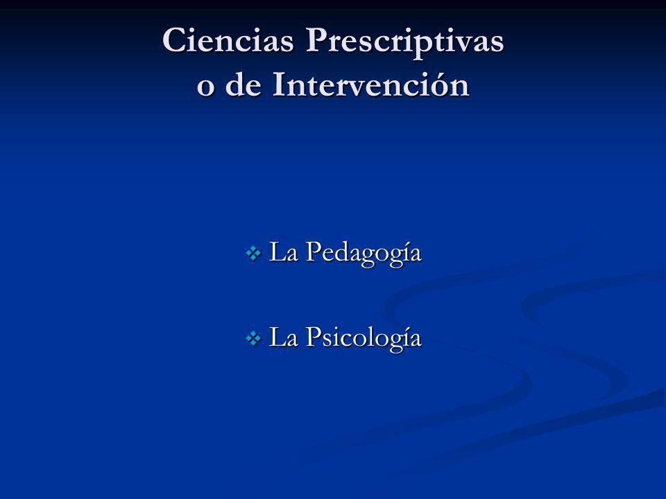 Ciencias Prescriptivas o de Intervención La Pedagogía La Pedagogía La Psicología La Psicología