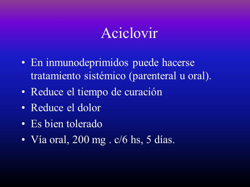 Aciclovir En inmunodeprimidos puede hacerse tratamiento sistémico (parenteral u oral). Reduce el tiempo de curación Reduce el dolor Es bien tolerado V