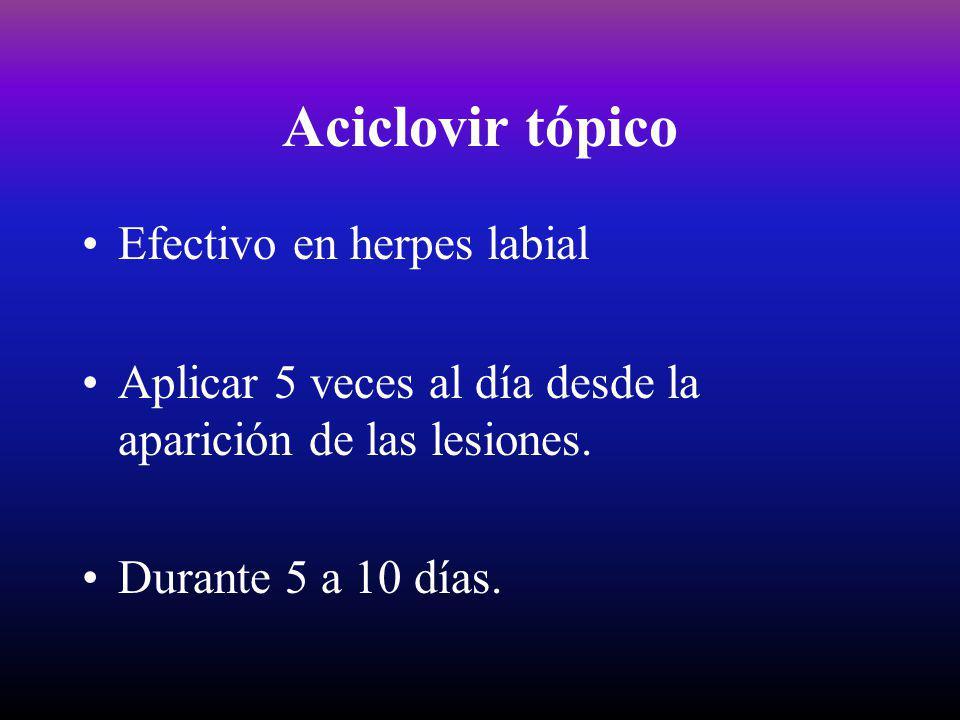 Aciclovir tópico Efectivo en herpes labial Aplicar 5 veces al día desde la aparición de las lesiones. Durante 5 a 10 días.