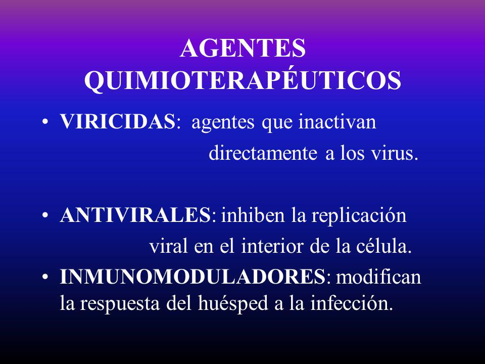 AGENTES QUIMIOTERAPÉUTICOS VIRICIDAS: agentes que inactivan directamente a los virus. ANTIVIRALES: inhiben la replicación viral en el interior de la c