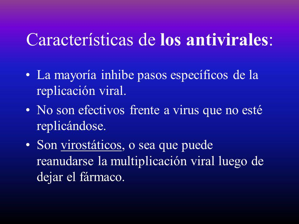 Características de los antivirales: La mayoría inhibe pasos específicos de la replicación viral. No son efectivos frente a virus que no esté replicánd