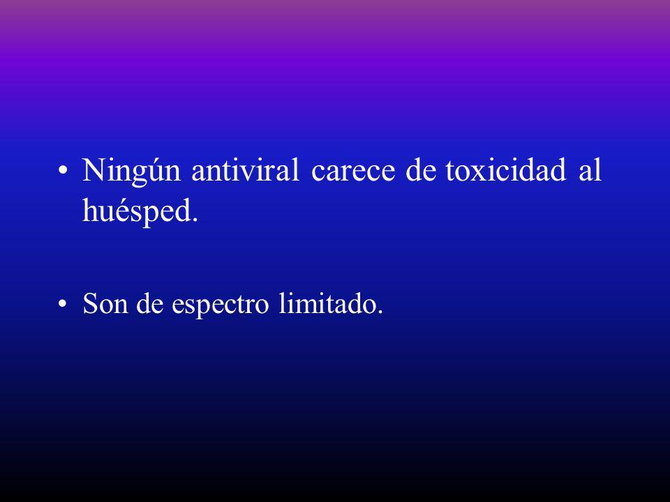 Ningún antiviral carece de toxicidad al huésped. Son de espectro limitado.