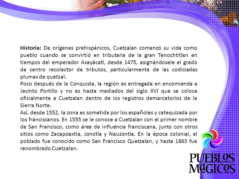 Historia: De orígenes prehispánicos, Cuetzalan comenzó su vida como pueblo cuando se convirtió en tributaria de la gran Tenochtitlan en tiempos del emperador Axayácatl, desde 1475, asignándosele el grado de centro recolector de tributos, particularmente de las codiciadas plumas de quetzal.
