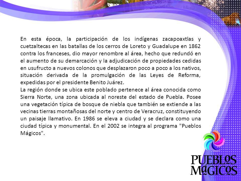 En esta época, la participación de los indígenas zacapoaxtlas y cuetzaltecas en las batallas de los cerros de Loreto y Guadalupe en 1862 contra los franceses, dio mayor renombre al área, hecho que redundó en el aumento de su demarcación y la adjudicación de propiedades cedidas en usufructo a nuevos colonos que desplazaron poco a poco a los nativos, situación derivada de la promulgación de las Leyes de Reforma, expedidas por el presidente Benito Juárez.