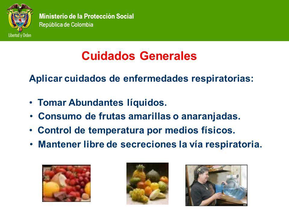 Ministerio de la Protección Social República de Colombia Cuidados Generales Aplicar cuidados de enfermedades respiratorias: Tomar Abundantes líquidos.