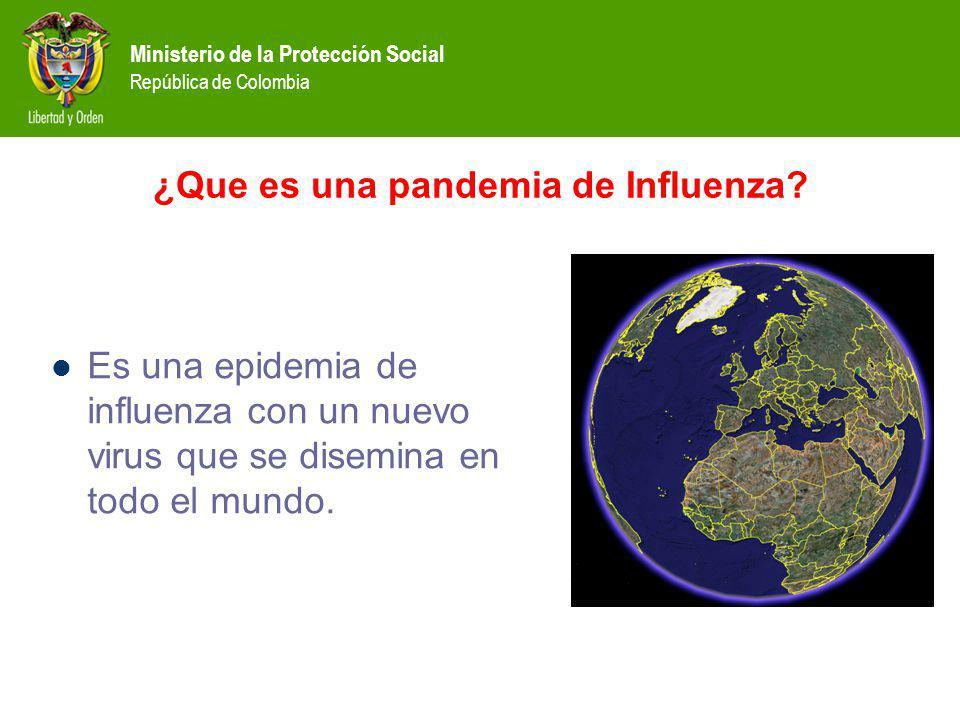 Ministerio de la Protección Social República de Colombia ¿Que es una pandemia de Influenza? Es una epidemia de influenza con un nuevo virus que se dis