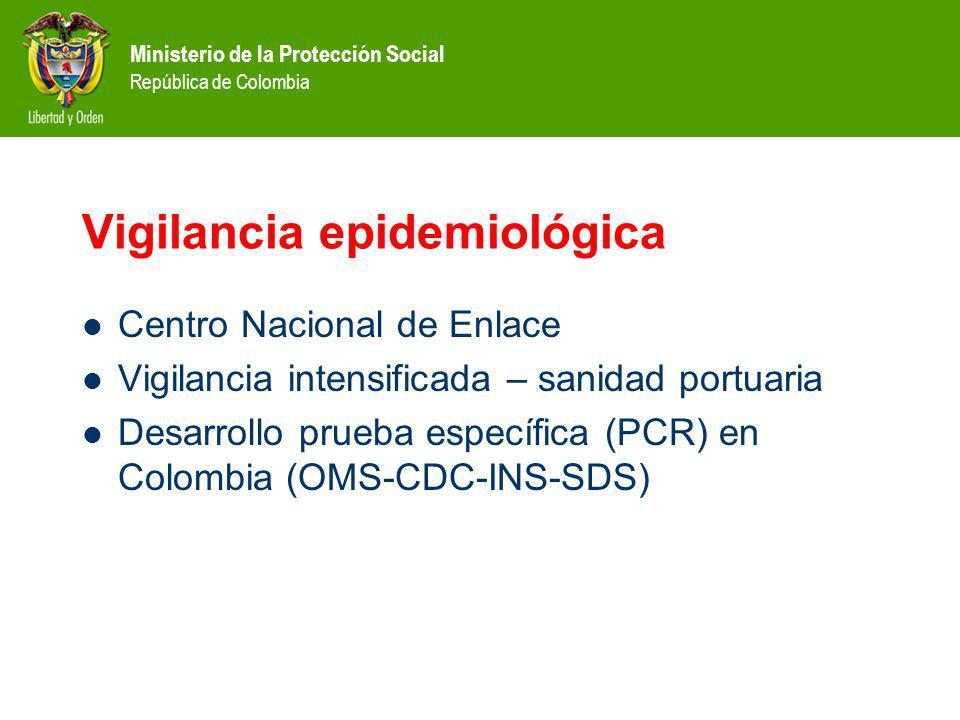 Ministerio de la Protección Social República de Colombia Vigilancia epidemiológica Centro Nacional de Enlace Vigilancia intensificada – sanidad portuaria Desarrollo prueba específica (PCR) en Colombia (OMS-CDC-INS-SDS)