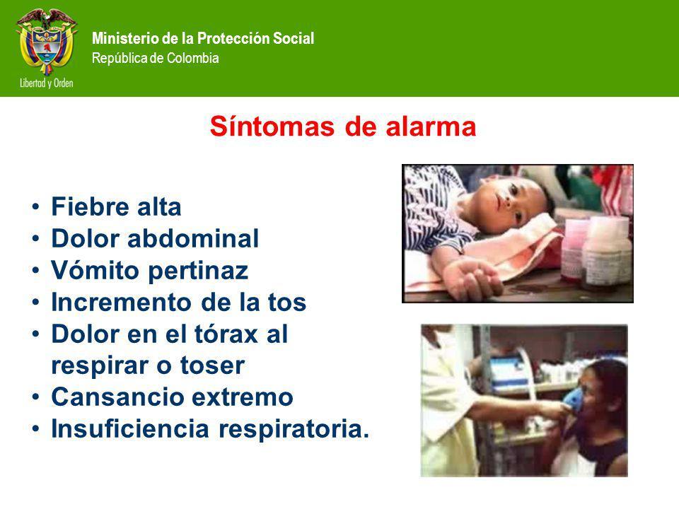 Ministerio de la Protección Social República de Colombia Síntomas de alarma Fiebre alta Dolor abdominal Vómito pertinaz Incremento de la tos Dolor en el tórax al respirar o toser Cansancio extremo Insuficiencia respiratoria.