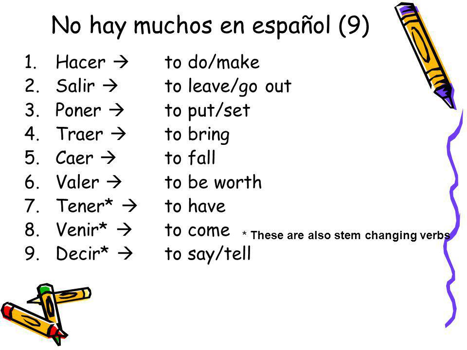 No hay muchos en español (9) 1.Hacer to do/make 2.Salir to leave/go out 3.Poner to put/set 4.Traer to bring 5.Caer to fall 6.Valer to be worth 7.Tener* to have 8.Venir* to come 9.Decir* to say/tell * These are also stem changing verbs
