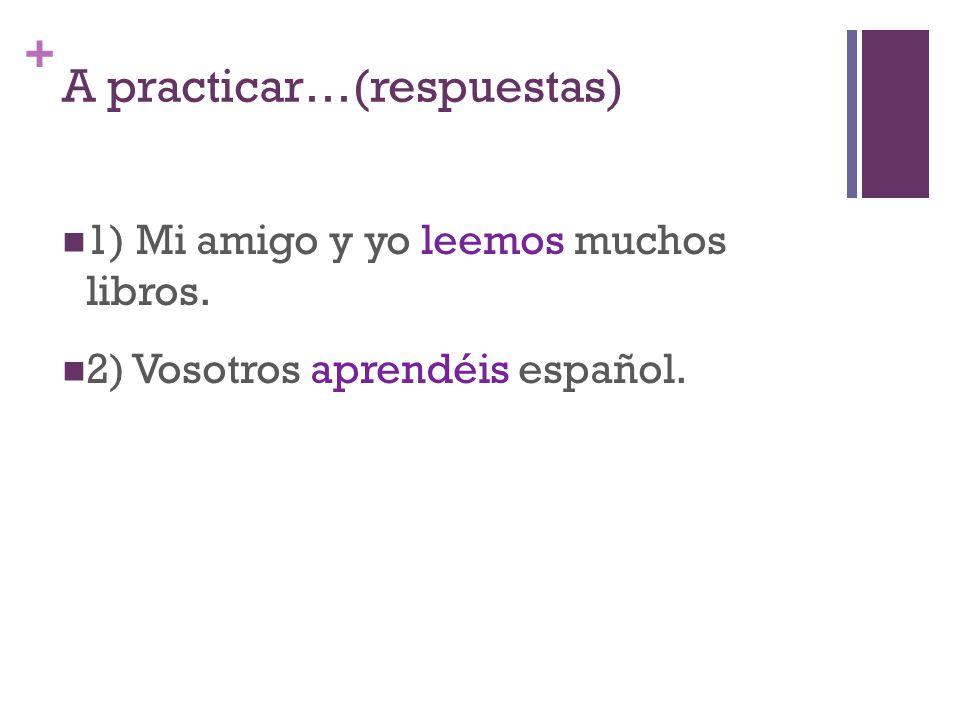 + A practicar…(respuestas) 1) Mi amigo y yo leemos muchos libros. 2) Vosotros aprendéis español.