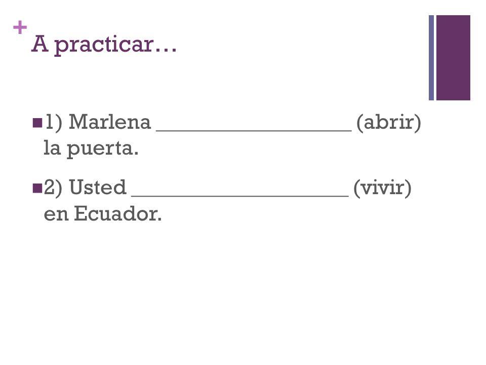 + A practicar… 1) Marlena __________________ (abrir) la puerta.