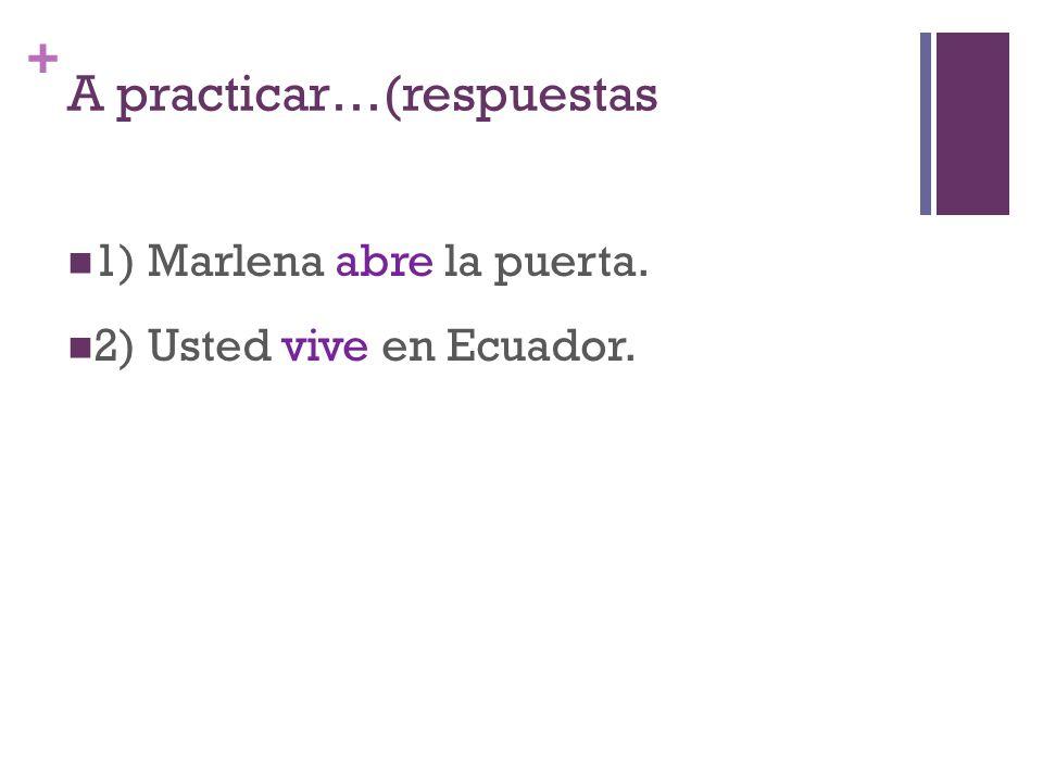 + A practicar…(respuestas 1) Marlena abre la puerta. 2) Usted vive en Ecuador.