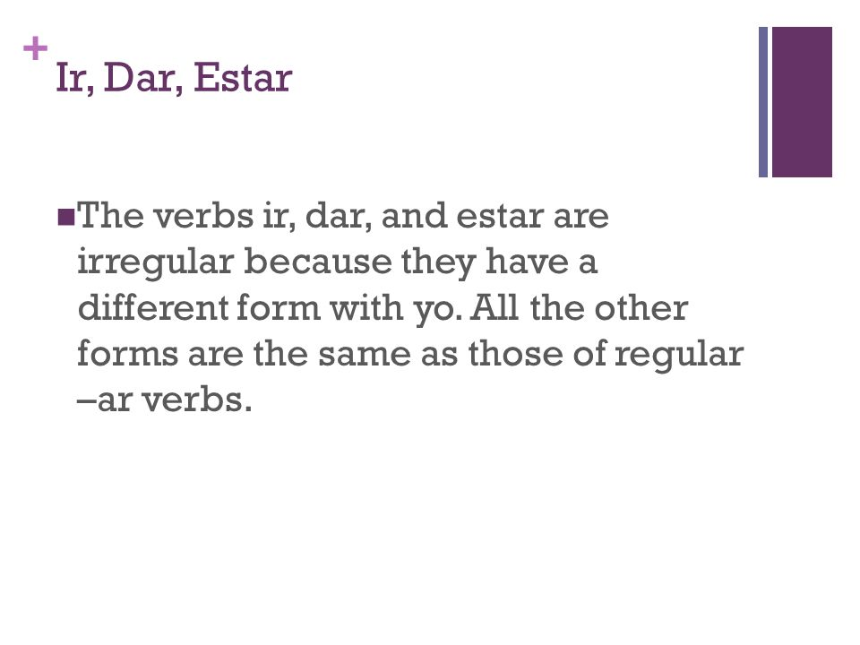 + Ir, Dar, Estar The verbs ir, dar, and estar are irregular because they have a different form with yo. All the other forms are the same as those of r