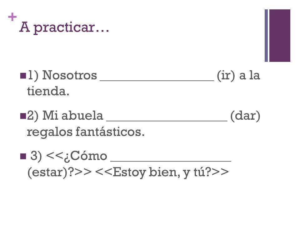 + A practicar… 1) Nosotros _________________ (ir) a la tienda.