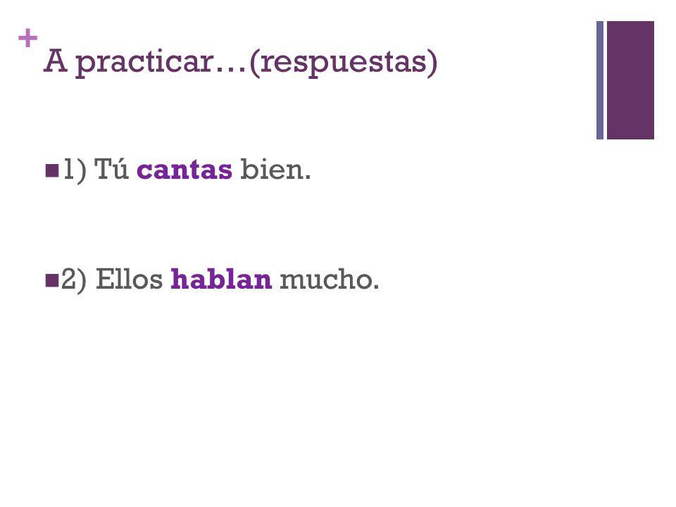 + A practicar…(respuestas) 1) Tú cantas bien. 2) Ellos hablan mucho.