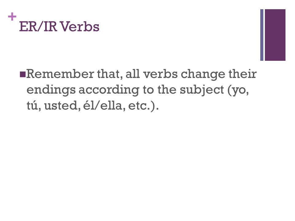 + ER/IR Verbs Remember that, all verbs change their endings according to the subject (yo, tú, usted, él/ella, etc.).