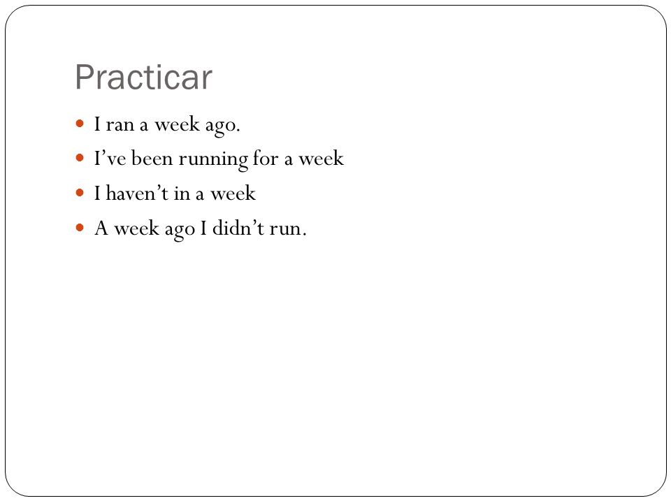 Practicar I ran a week ago. Ive been running for a week I havent in a week A week ago I didnt run.