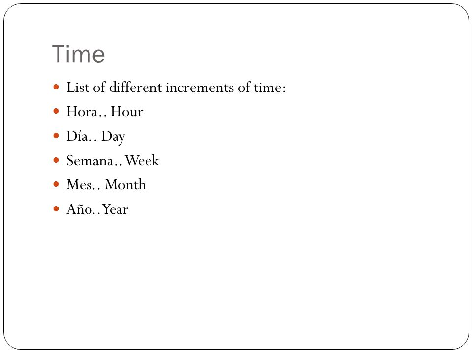 Time List of different increments of time: Hora.. Hour Día..