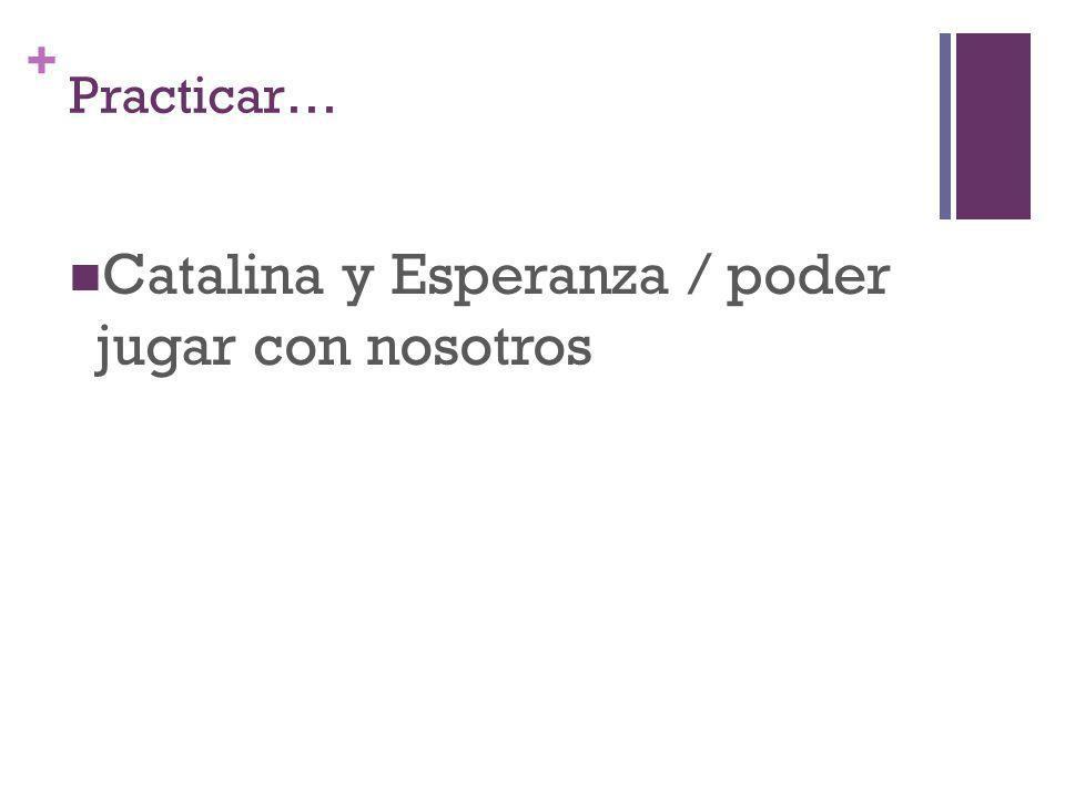 + Practicar… Catalina y Esperanza / poder jugar con nosotros