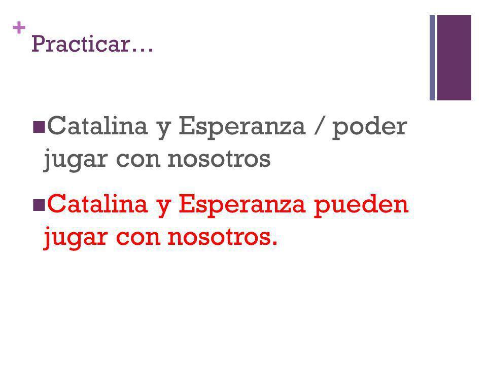+ Practicar… Catalina y Esperanza / poder jugar con nosotros Catalina y Esperanza pueden jugar con nosotros.