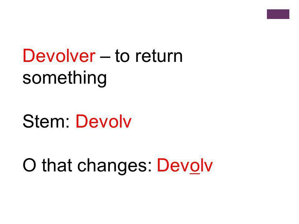 Yo - devuelvo Tú – devuelves Usted – devuelve Él/Ella - devuelve Ellos/Ellas - devuelven Ustedes - devuelven Vosotros- devolvéis Nosotros- devolvemos