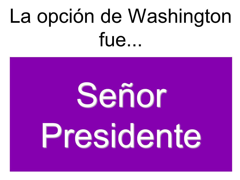 La opción de Washington fue... Señor Presidente
