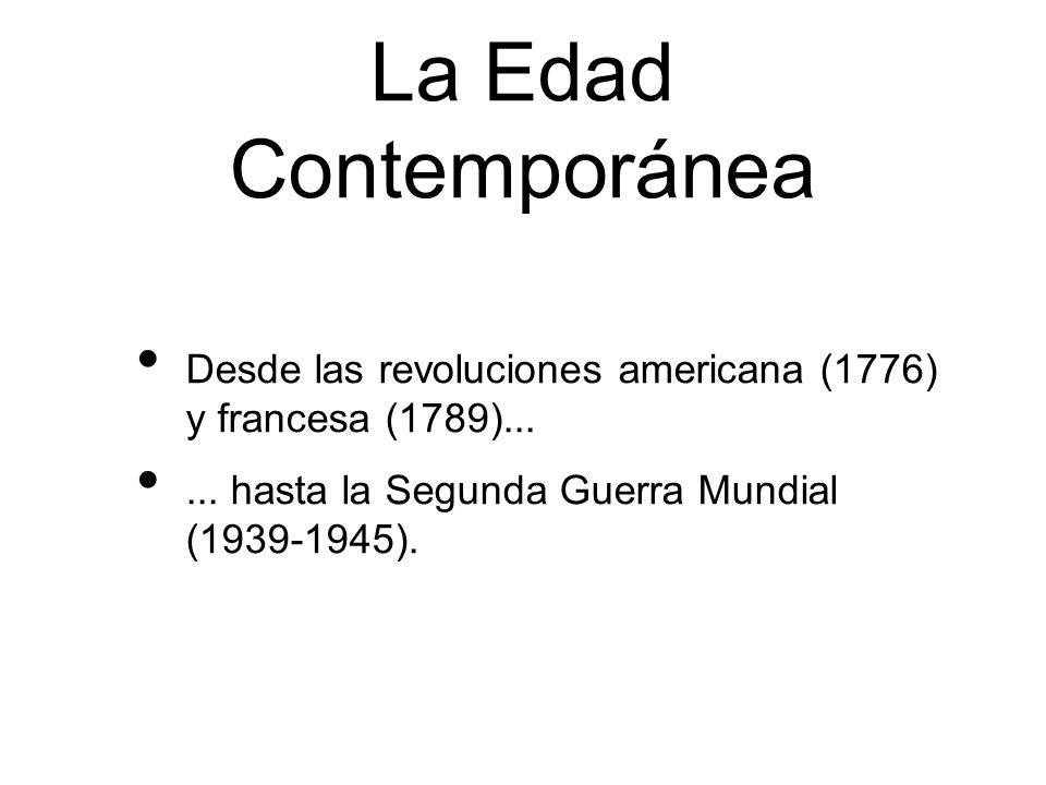 Desde las revoluciones americana (1776) y francesa (1789)...... hasta la Segunda Guerra Mundial (1939-1945). La Edad Contemporánea