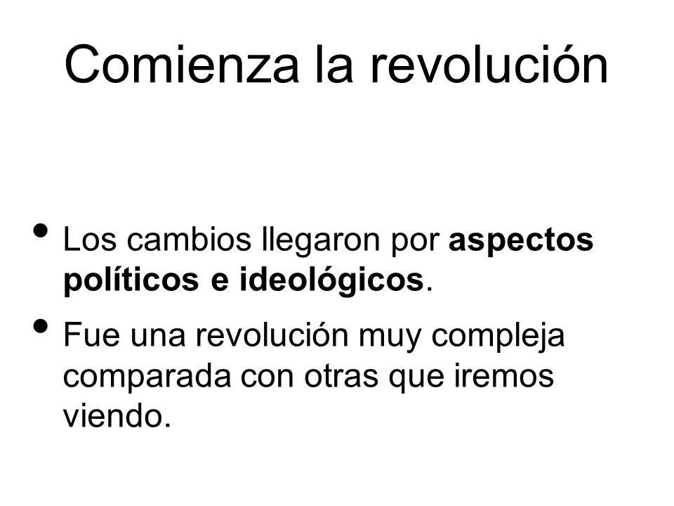 Comienza la revolución Los cambios llegaron por aspectos políticos e ideológicos. Fue una revolución muy compleja comparada con otras que iremos viend
