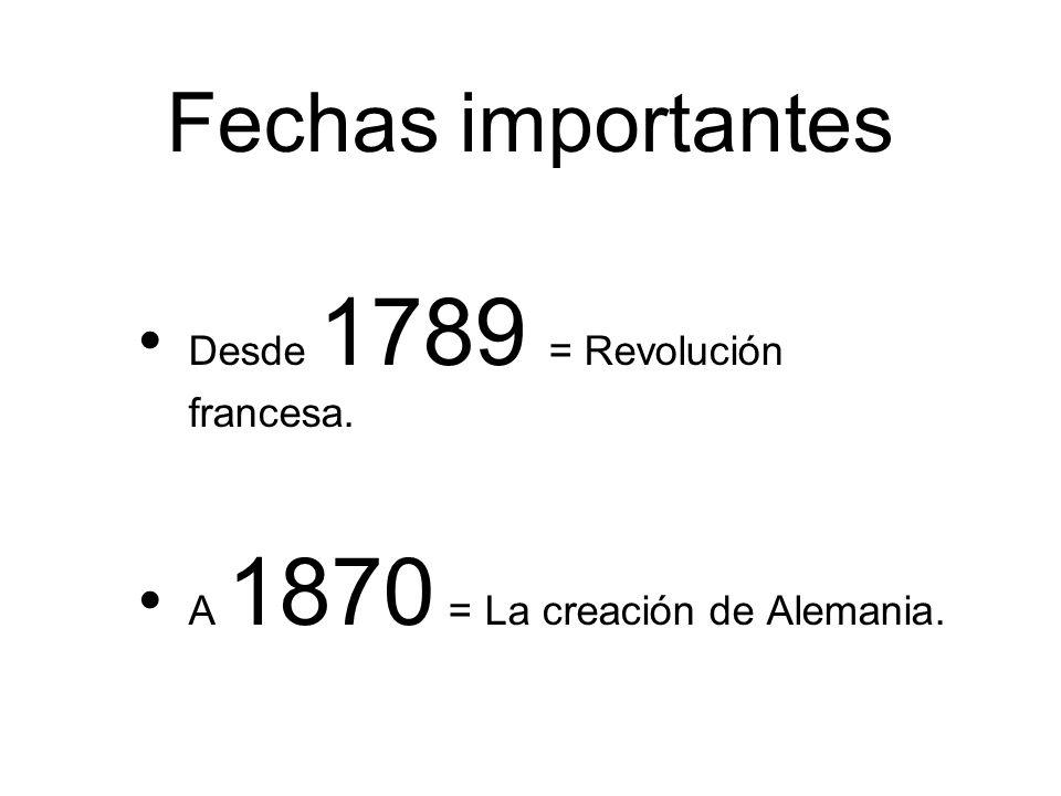 Fechas importantes Desde 1789 = Revolución francesa. A 1870 = La creación de Alemania.