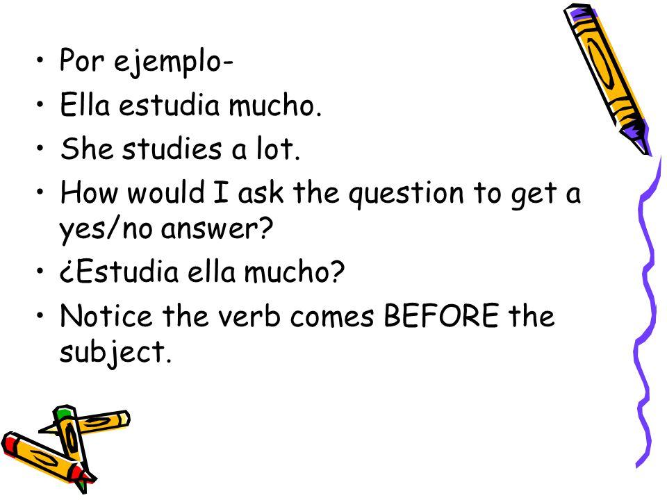 Por ejemplo- Ella estudia mucho. She studies a lot. How would I ask the question to get a yes/no answer? ¿Estudia ella mucho? Notice the verb comes BE