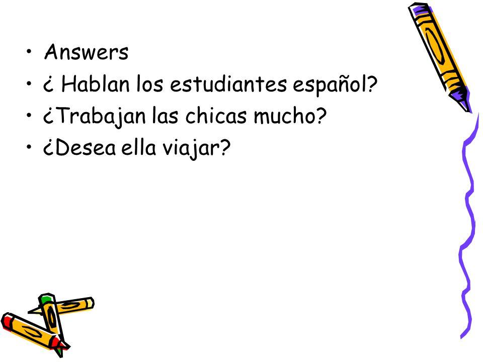 Answers ¿ Hablan los estudiantes español? ¿Trabajan las chicas mucho? ¿Desea ella viajar?