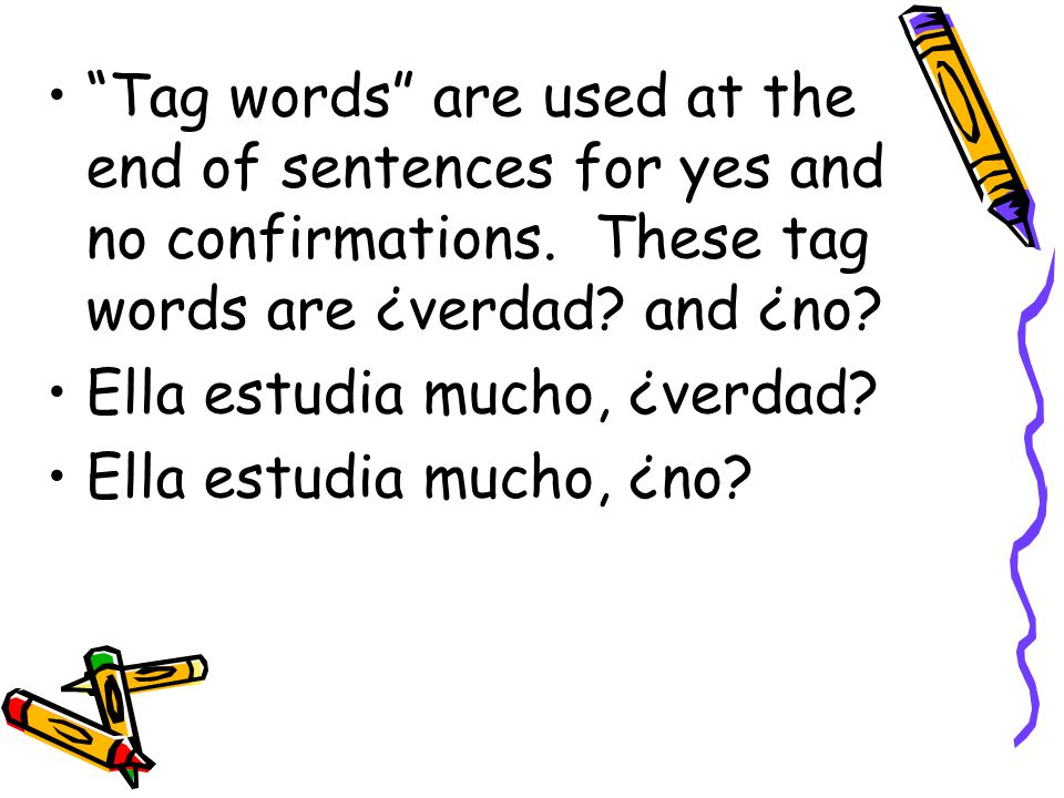 Tag words are used at the end of sentences for yes and no confirmations. These tag words are ¿verdad? and ¿no? Ella estudia mucho, ¿verdad? Ella estud