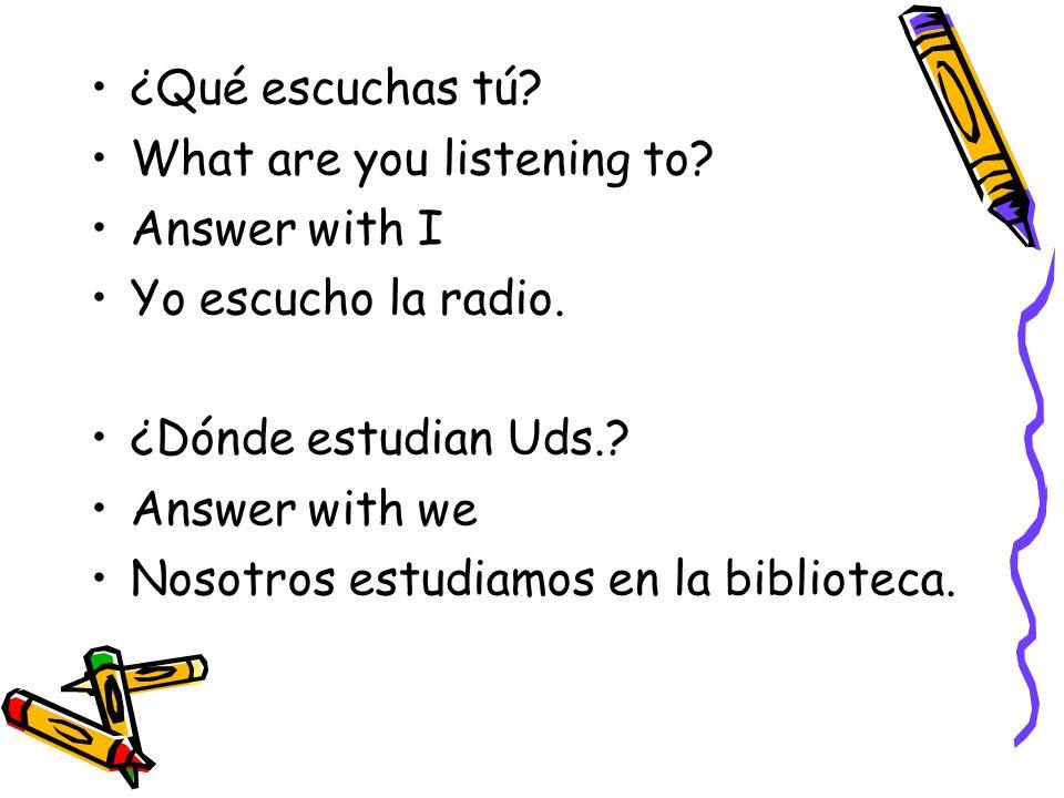 ¿Qué escuchas tú? What are you listening to? Answer with I Yo escucho la radio. ¿Dónde estudian Uds.? Answer with we Nosotros estudiamos en la bibliot