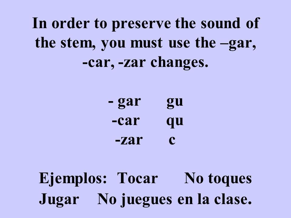 In order to preserve the sound of the stem, you must use the –gar, -car, -zar changes. - gar gu -carqu -zar c Ejemplos: TocarNo toques JugarNo juegues