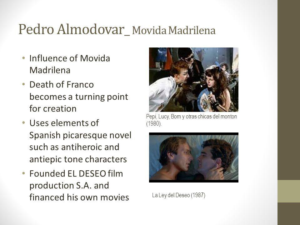 Pedro Almodovar_ Movida Madrilena Influence of Movida Madrilena Death of Franco becomes a turning point for creation Uses elements of Spanish picaresque novel such as antiheroic and antiepic tone characters Founded EL DESEO film production S.A.