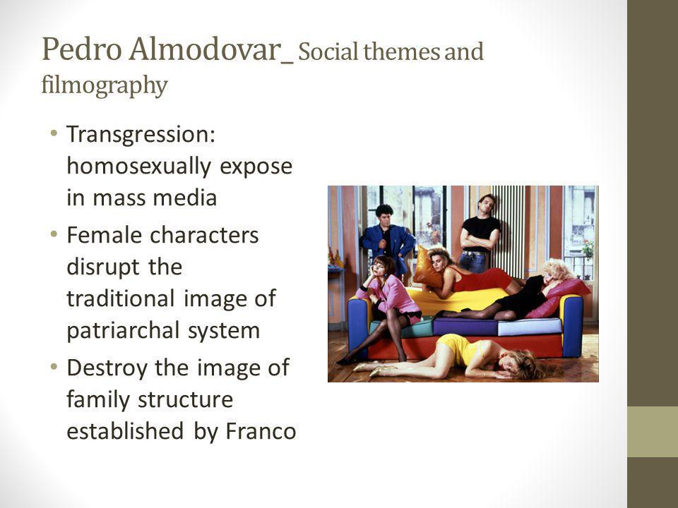 Pedro Almodovar_ Social themes and filmography Transgression: homosexually expose in mass media Female characters disrupt the traditional image of patriarchal system Destroy the image of family structure established by Franco