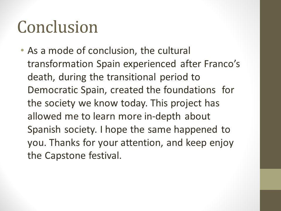 Conclusion As a mode of conclusion, the cultural transformation Spain experienced after Francos death, during the transitional period to Democratic Sp