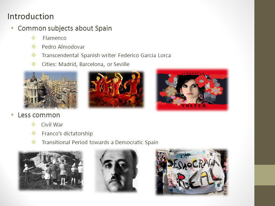 Introduction Common subjects about Spain Flamenco Pedro Almodovar Transcendental Spanish writer Federico Garcia Lorca Cities: Madrid, Barcelona, or Seville Less common Civil War Francos dictatorship Transitional Period towards a Democratic Spain