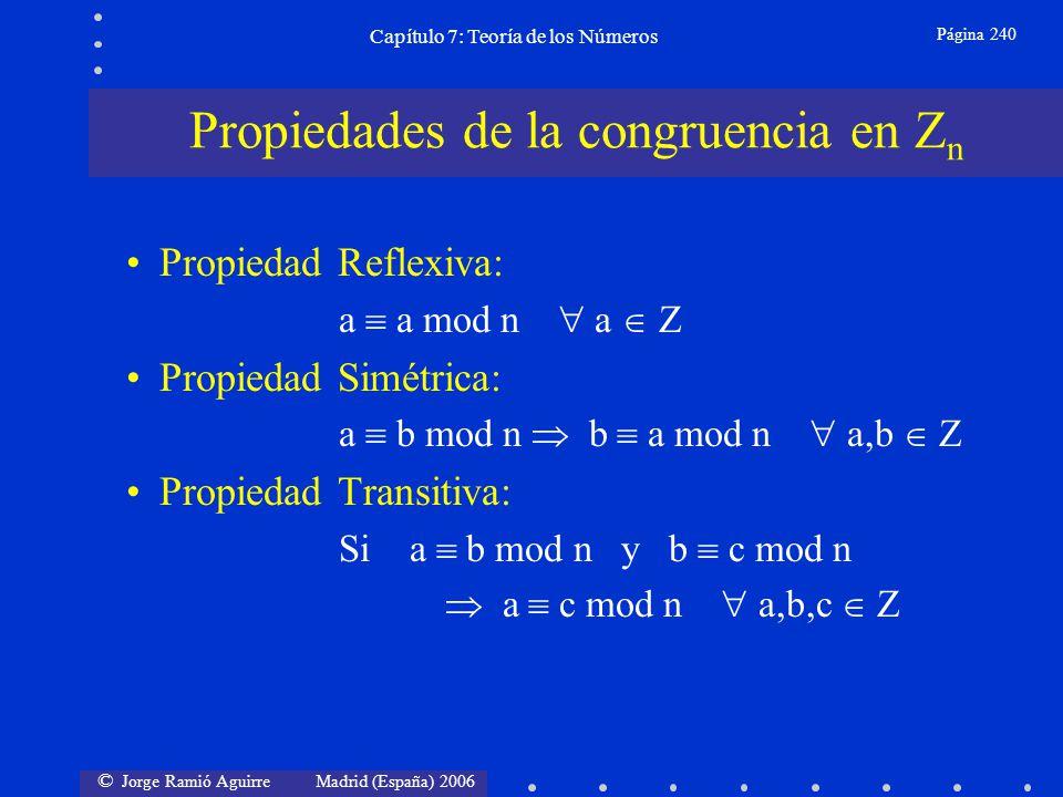 © Jorge Ramió Aguirre Madrid (España) 2006 Capítulo 7: Teoría de los Números Página 241 Propiedad Asociativa: a + (b + c) mod n (a + b) + c mod n Propiedad Conmutativa: a + b mod n b + a mod n a b mod n b a mod n Propiedad Distributiva: a (b+c) mod n ((a b) + (a c)) mod n Normalmente usaremos el signo = en vez de que denotaba congruencia.