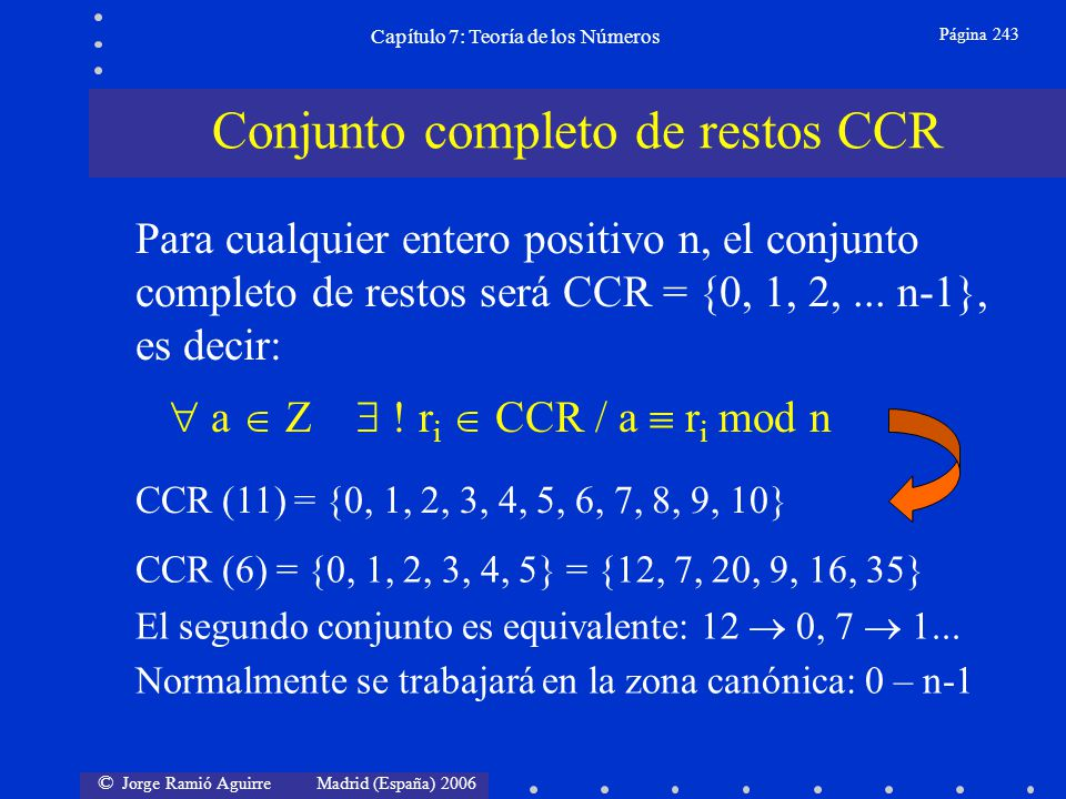 © Jorge Ramió Aguirre Madrid (España) 2006 Capítulo 7: Teoría de los Números Página 254 (A B) mod 10 1 2 3 4 5 6 7 8 9 1 1 2 3 4 5 6 7 8 9 2 2 4 6 8 0 2 4 6 8 3 3 6 9 2 5 8 1 4 7 4 4 8 2 6 0 4 8 2 6 5 5 0 5 0 5 0 5 0 5 6 6 2 8 4 0 6 2 8 4 7 7 4 1 8 5 2 9 6 3 8 8 6 4 2 0 8 6 4 2 9 9 8 7 6 5 4 3 2 1 No existencia de inversos multiplicativos Para módulo 10 sólo encontramos inversos multiplicativos en los restos 3, 7 y 9, puesto que los demás restos tienen factores 2 y 5 en común con el módulo.