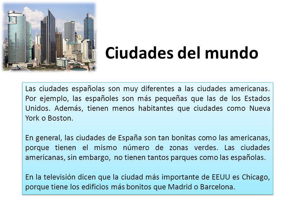 Ciudades del mundo Las ciudades españolas son muy diferentes a las ciudades americanas. Por ejemplo, las españoles son más pequeñas que las de los Est