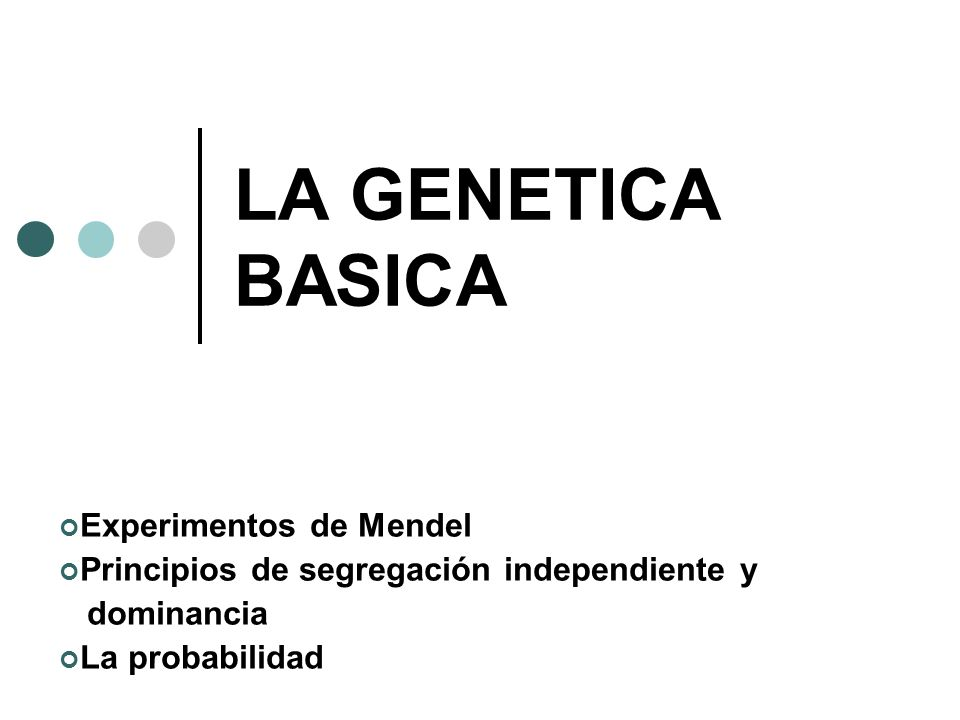 LA GENETICA BASICA Experimentos de Mendel Principios de segregación independiente y dominancia La probabilidad