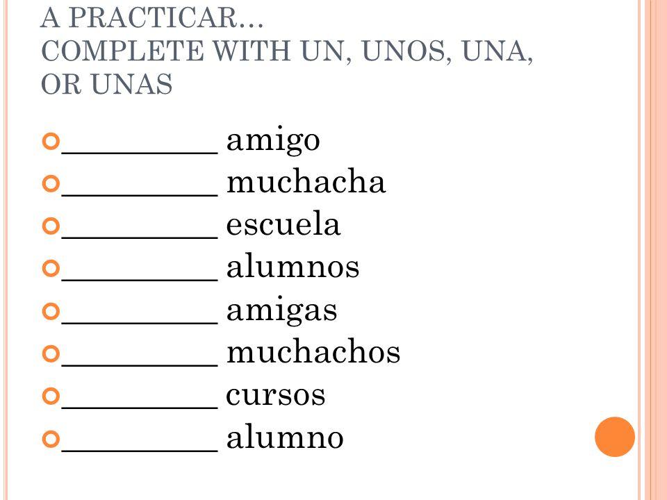 A PRACTICAR… COMPLETE WITH UN, UNOS, UNA, OR UNAS _________ amigo _________ muchacha _________ escuela _________ alumnos _________ amigas _________ muchachos _________ cursos _________ alumno