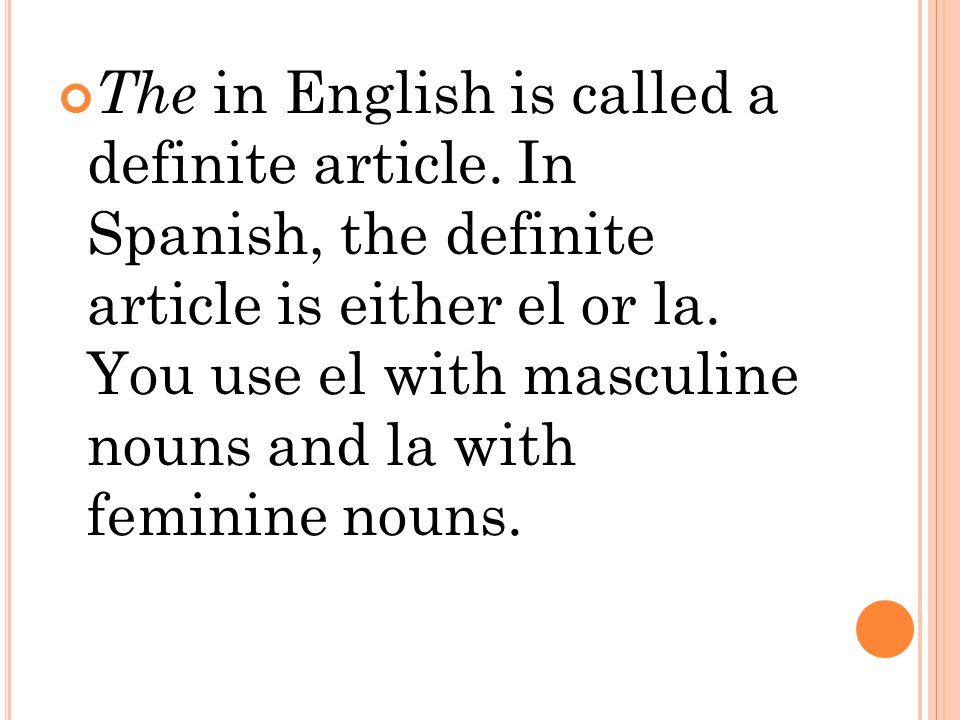 The in English is called a definite article. In Spanish, the definite article is either el or la.