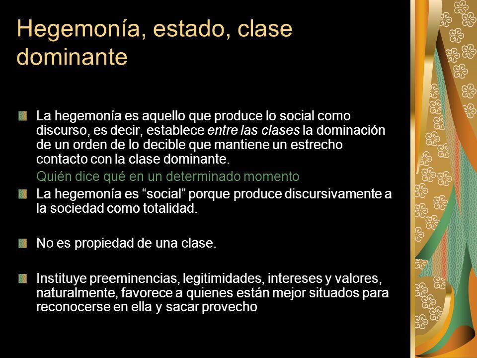 Hegemonía, estado, clase dominante La hegemonía es aquello que produce lo social como discurso, es decir, establece entre las clases la dominación de