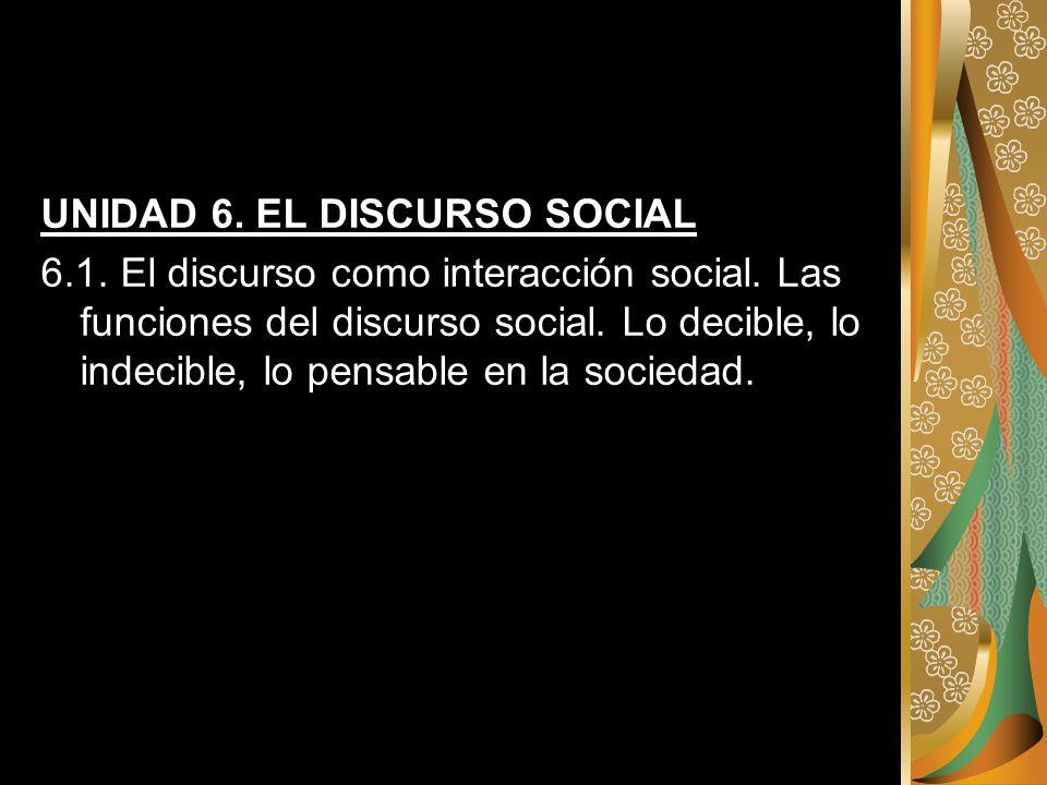 UNIDAD 6. EL DISCURSO SOCIAL 6.1. El discurso como interacción social. Las funciones del discurso social. Lo decible, lo indecible, lo pensable en la