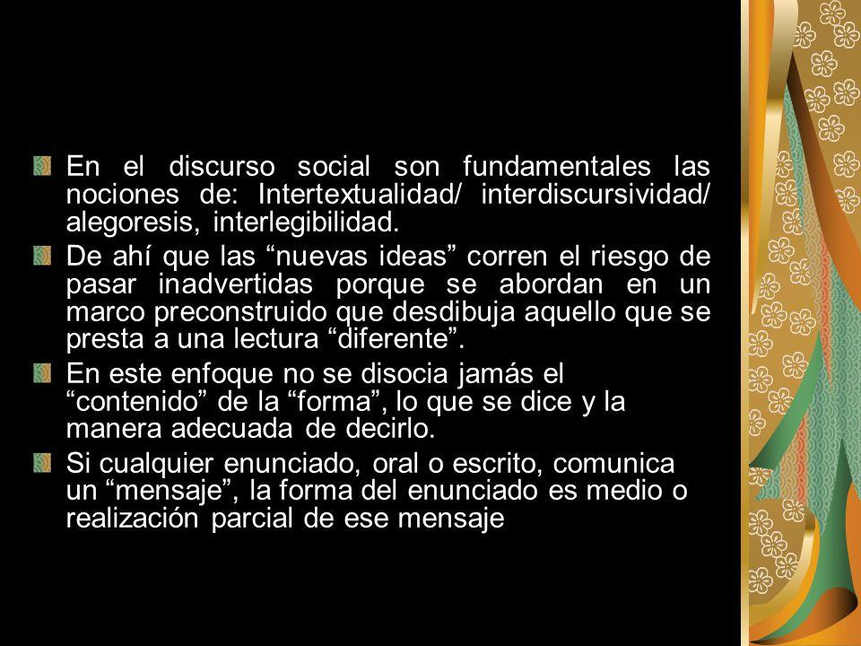 En el discurso social son fundamentales las nociones de: Intertextualidad/ interdiscursividad/ alegoresis, interlegibilidad. De ahí que las nuevas ide
