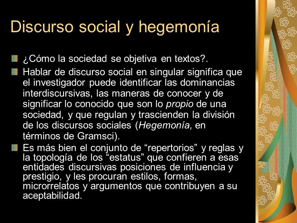 Discurso social y hegemonía ¿Cómo la sociedad se objetiva en textos?. Hablar de discurso social en singular significa que el investigador puede identi