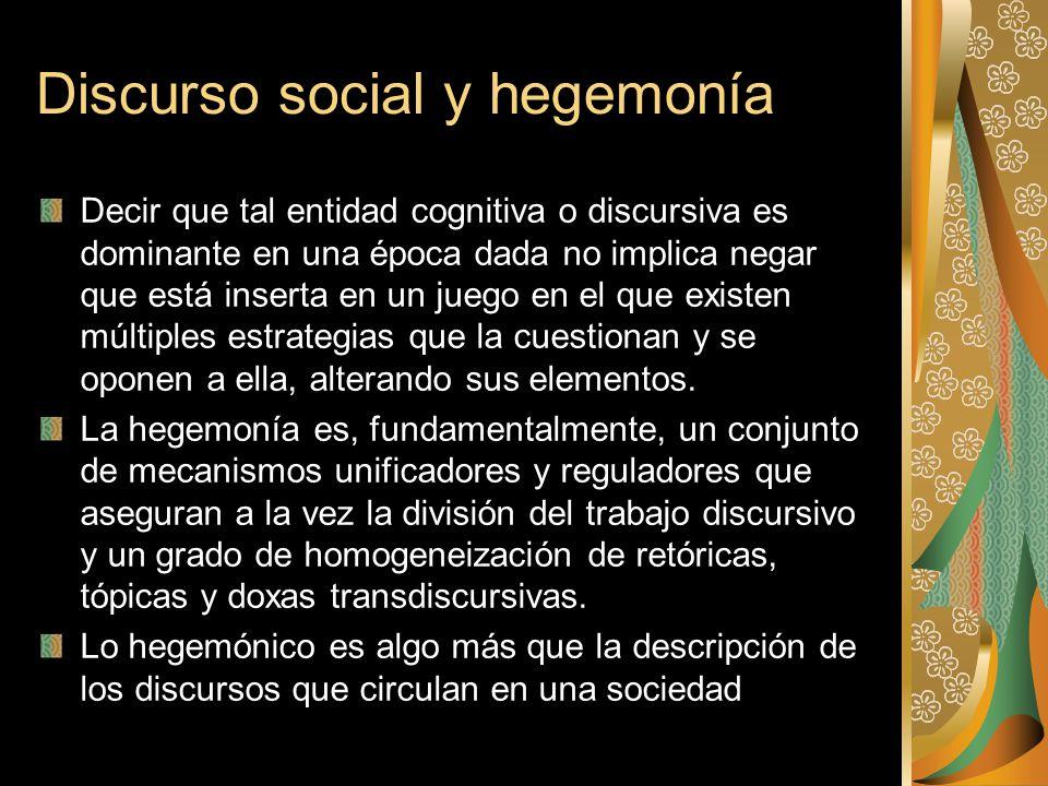 Discurso social y hegemonía Decir que tal entidad cognitiva o discursiva es dominante en una época dada no implica negar que está inserta en un juego