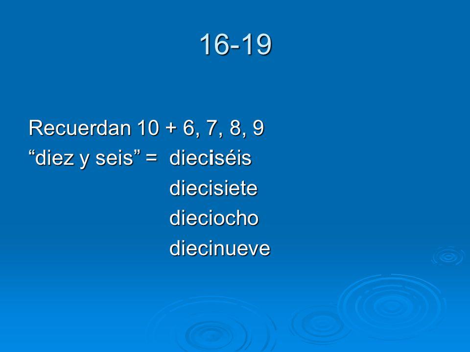 16-19 Recuerdan 10 + 6, 7, 8, 9 diez y seis = dieciséis diecisietedieciochodiecinueve